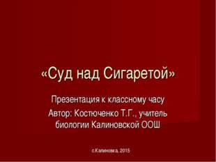 «Суд над Сигаретой» Презентация к классному часу Автор: Костюченко Т.Г., учит