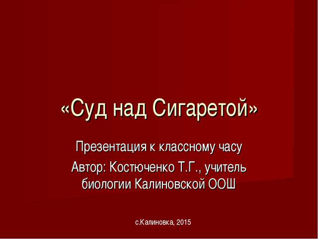 «Суд над Сигаретой» Презентация к классному часу Автор: Костюченко Т.Г., учит...