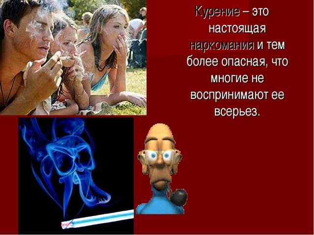 Курение – это настоящая наркомания и тем более опасная, что многие не воспри...