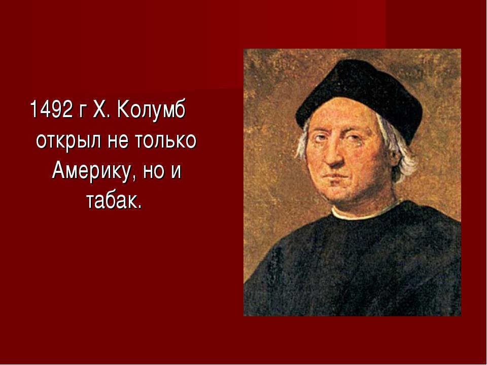 1492 г Х. Колумб открыл не только Америку, но и табак.