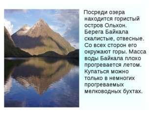 Посреди озера находится гористый остров Ольхон. Берега Байкала скалистые, от