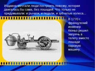 Издавна мечтали люди построить повозку, которая двигалась бы сама, без лошаде