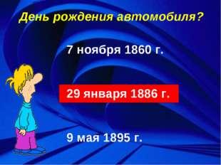 День рождения автомобиля? 7 ноября 1860 г. 29 января 1886 г. 9 мая 1895 г.
