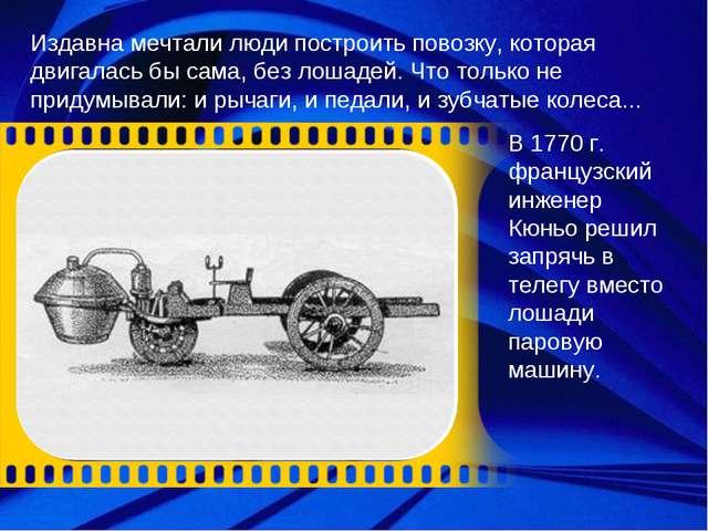 Издавна мечтали люди построить повозку, которая двигалась бы сама, без лошаде...