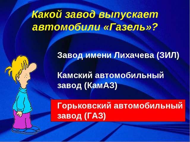 Какой завод выпускает автомобили «Газель»? Завод имени Лихачева (ЗИЛ) Камский...