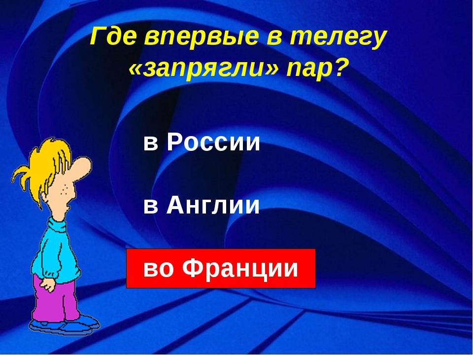 Где впервые в телегу «запрягли» пар? в России в Англии во Франции