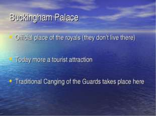 Buckingham Palace Official place of the royals (they don't live there) Today