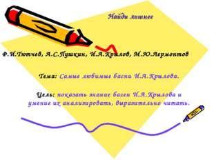 Найди лишнее Ф.И.Тютчев, А.С.Пушкин, И.А.Крылов, М.Ю.Лермонтов Тема: Самые лю