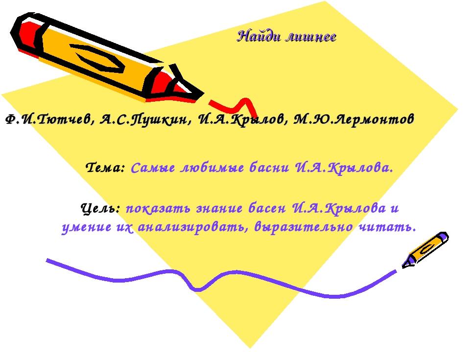 Найди лишнее Ф.И.Тютчев, А.С.Пушкин, И.А.Крылов, М.Ю.Лермонтов Тема: Самые лю...
