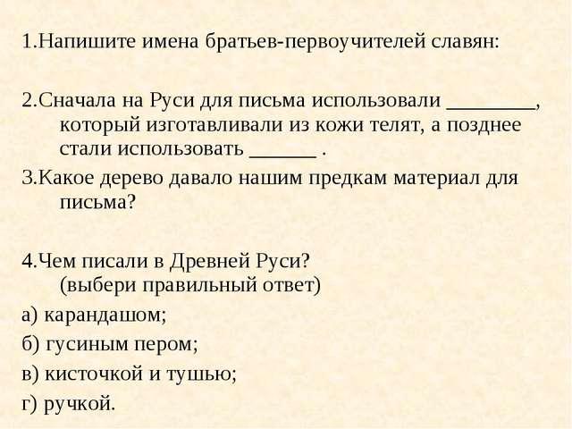 1.Напишите имена братьев-первоучителей славян: 2.Сначала на Руси для письма и...