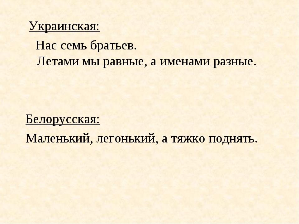 Украинская: Нас семь братьев. Летами мы равные, а именами разные. Белорусска...