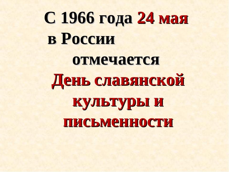 С 1966 года 24 мая в России отмечается День славянской культуры и письменности