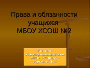 Права и обязанности учащихся МБОУ ХСОШ №2 Выполнила: Учитель начальных классо