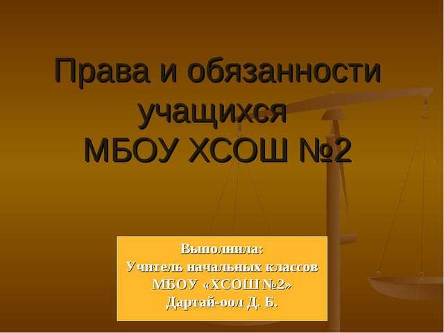 Права и обязанности учащихся МБОУ ХСОШ №2 Выполнила: Учитель начальных классо...