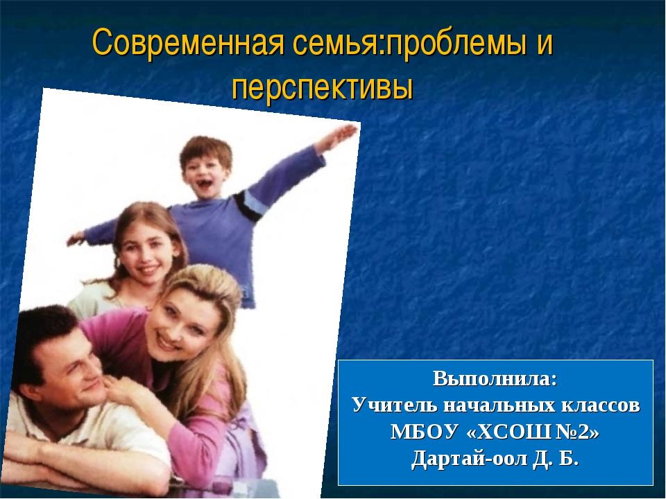 Современная семья:проблемы и перспективы Выполнила: Учитель начальных классов...