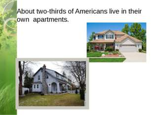 About two-thirds of Americans live in their own apartments.