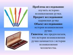 Проблема исследования: изучить историю возникновения ручки. Предмет исследов
