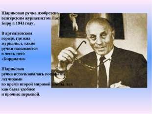 Шариковая ручка изобретена венгерским журналистом Ласло Биро в 1943 году . В