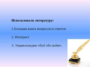 Использовали литературу: 1.Большая книга вопросов и ответов 2. Интернет 3. Эн