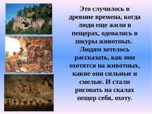 Это случилось в древние времена, когда люди еще жили в пещерах, одевались в ш