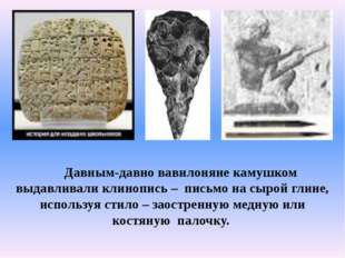 Давным-давно вавилоняне камушком выдавливали клинопись – письмо на сырой гли