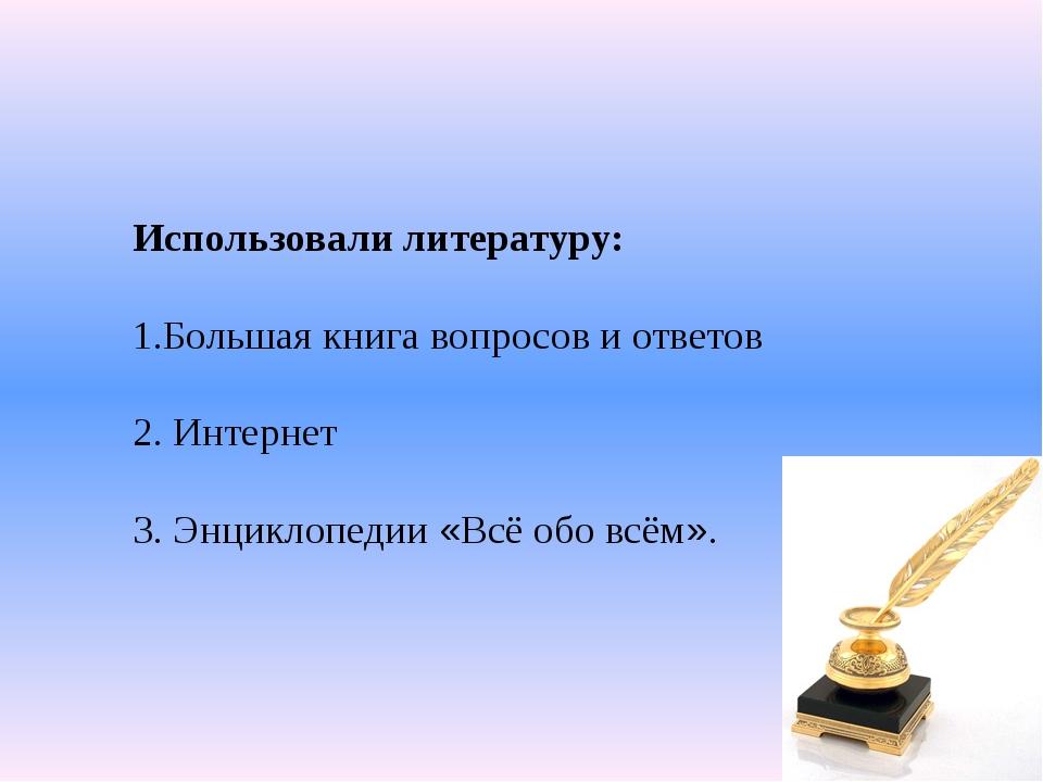 Использовали литературу: 1.Большая книга вопросов и ответов 2. Интернет 3. Эн...