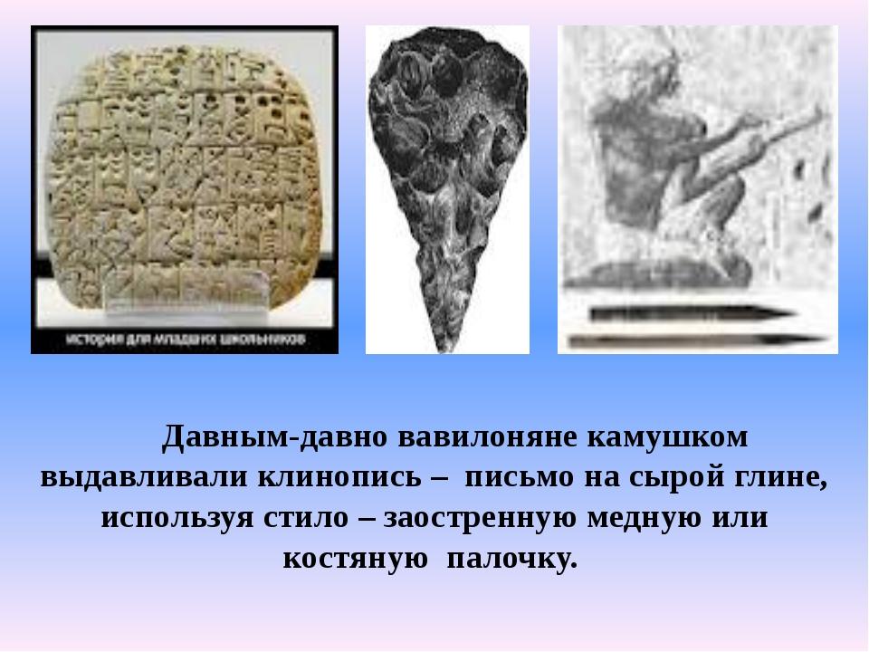 Давным-давно вавилоняне камушком выдавливали клинопись – письмо на сырой гли...