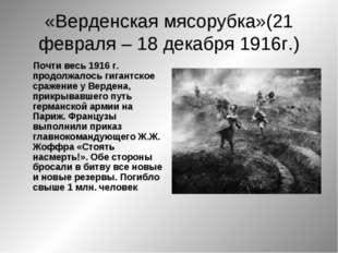 «Верденская мясорубка»(21 февраля – 18 декабря 1916г.) Почти весь 1916 г. про