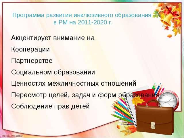 Программа развития инклюзивного образования в РМ на 2011-2020 г. Акцентирует...