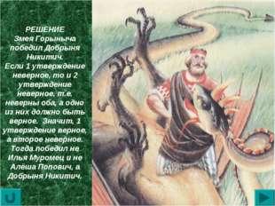 РЕШЕНИЕ Змея Горыныча победил Добрыня Никитич. Если 1 утверждение неверное, т