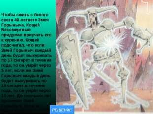 Чтобы сжить с белого света 40-летнего Змея Горыныча, Кощей Бессмертный придум
