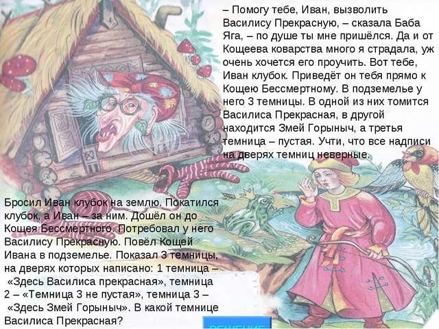 РЕШЕНИЕ – Помогу тебе, Иван, вызволить Василису Прекрасную, – сказала Баба Яг...