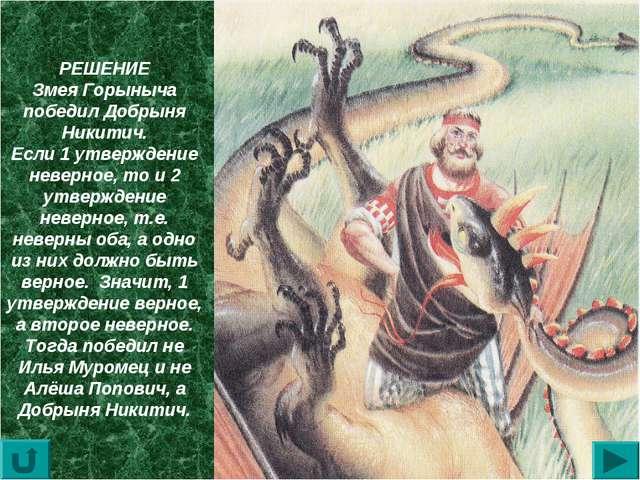 РЕШЕНИЕ Змея Горыныча победил Добрыня Никитич. Если 1 утверждение неверное, т...