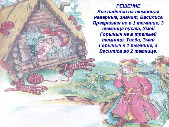 РЕШЕНИЕ РЕШЕНИЕ Все надписи на темницах неверные, значит, Василиса Прекрасная...