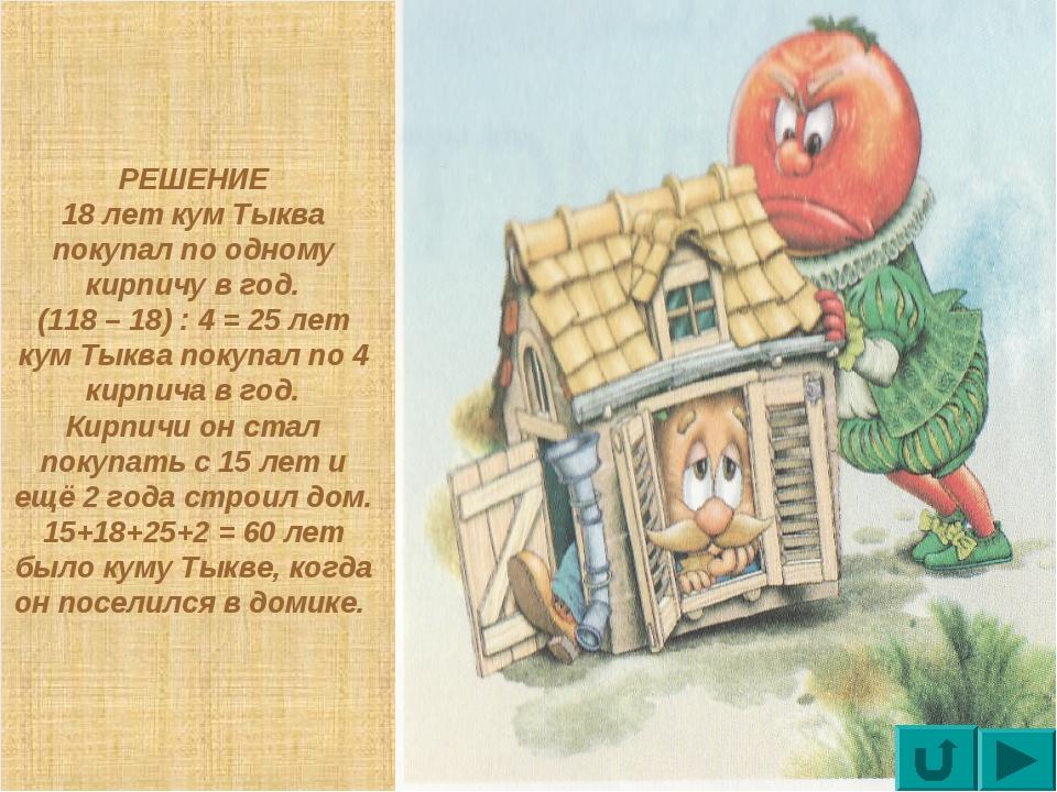 РЕШЕНИЕ 18 лет кум Тыква покупал по одному кирпичу в год. (118 – 18) : 4 = 25...