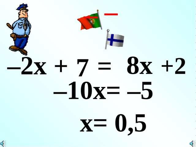–2x + 7 = 8x +2 – – –10x= –5 x= 0,5