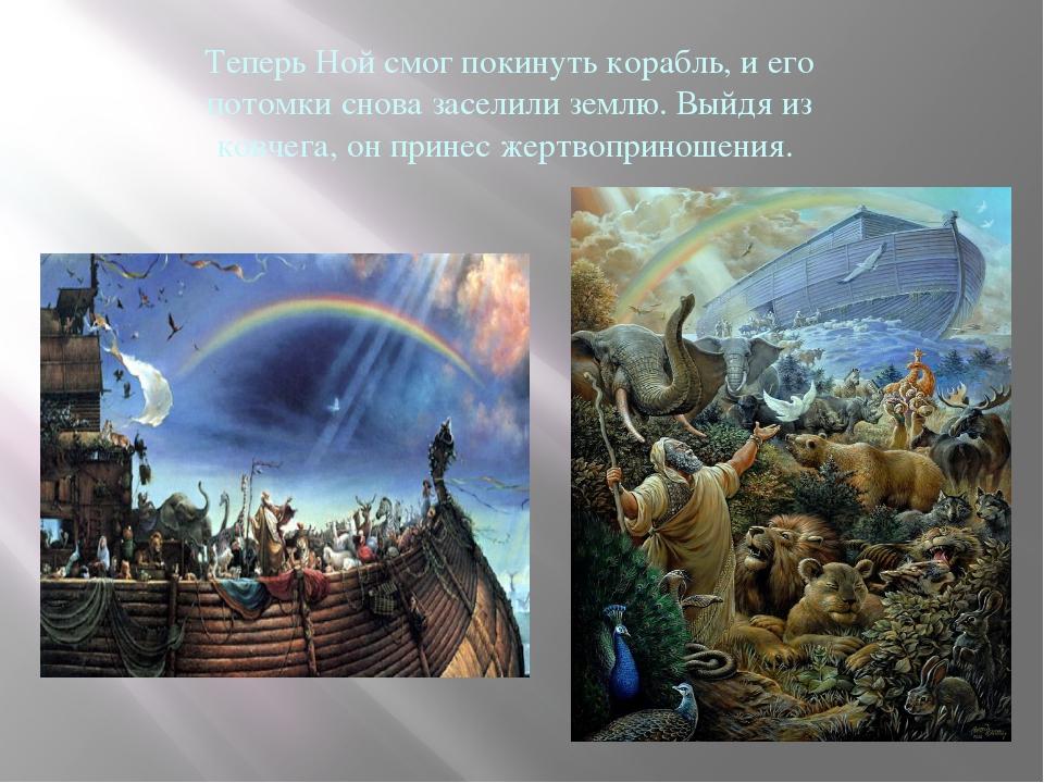 Теперь Ной смог покинуть корабль, и его потомки снова заселили землю. Выйдя и...