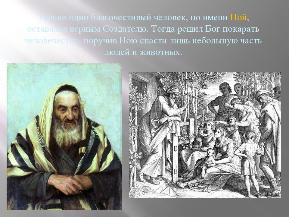 Только один благочестивый человек, по имени Ной, оставался верным Создателю....
