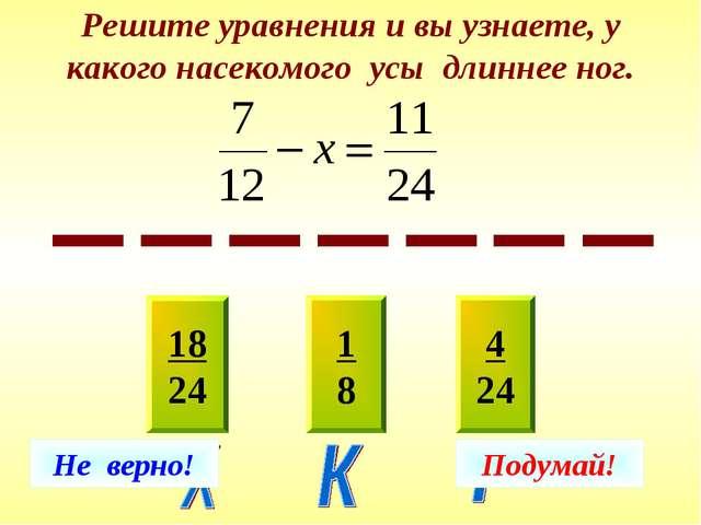 Решите уравнения и вы узнаете, у какого насекомого усы длиннее ног. 18 24 1 8...