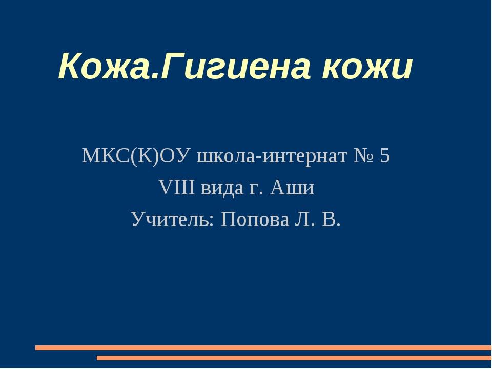 Кожа.Гигиена кожи МКС(К)ОУ школа-интернат № 5 VIII вида г. Аши Учитель: Попов...
