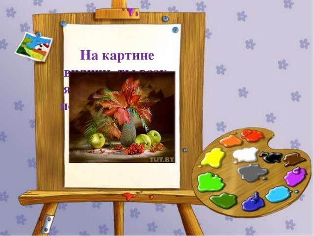 На картине видишь ты вазу, яблоки, цветы, а не лес, не водоем. Как ее мы наз...