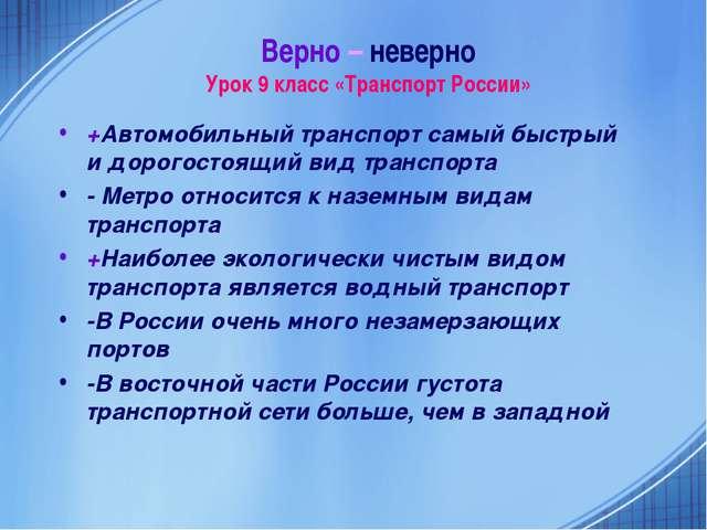 Верно – неверно Урок 9 класс «Транспорт России» +Автомобильный транспорт самы...