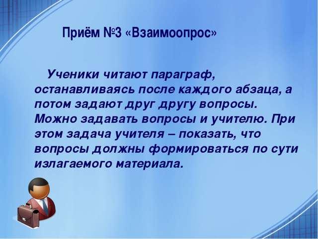 Приём №3 «Взаимоопрос» Ученики читают параграф, останавливаясь после каждого...