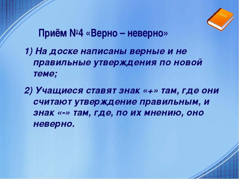 Приём №4 «Верно – неверно» 1) На доске написаны верные и не правильные утверж...