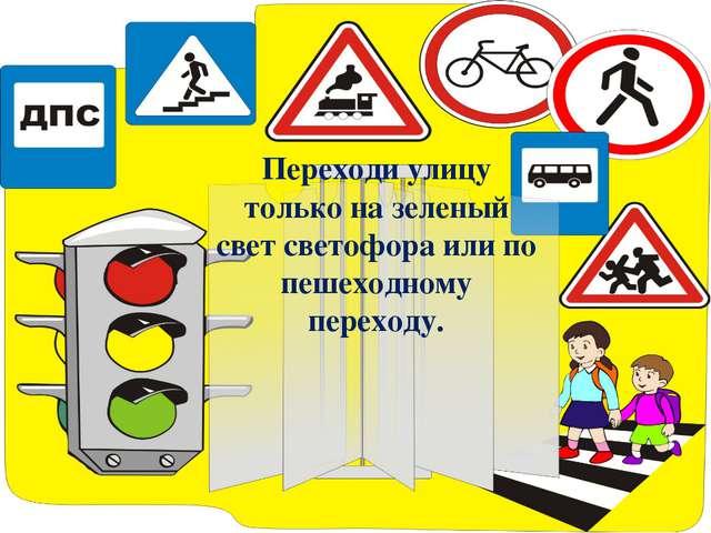 Переходи улицу только на зеленый свет светофора или по пешеходному переходу.