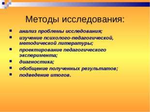 Методы исследования: анализ проблемы исследования; изучение психолого-педагог
