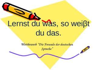 """Wettbewerb """"Die Freunde der deutschen Sprache"""" Lernst du was, so weiβt du das."""