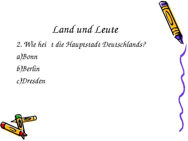 Land und Leute 2. Wie heiβt die Hauptstadt Deutschlands? Bonn Berlin Dresden