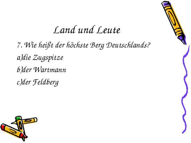Land und Leute 7. Wie heißt der höchste Berg Deutschlands? a)die Zugspitze b)...