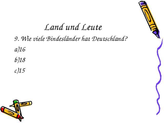 Land und Leute 9. Wie viele Bindesländer hat Deutschland? 16 18 15